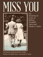 Miss You: The World War II Letters of Barbara Wooddall Taylor and Charles E. Taylor by Judy Litoff