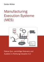 Manufacturing Execution Systeme (MES): Status Quo und Ausblick in Richtung Industrie 4.0 by Stefan Müller