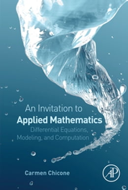 Book An Invitation to Applied Mathematics: Differential Equations, Modeling, and Computation by Carmen Chicone