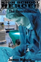 High School Heroes: The Guardian by James Mascia