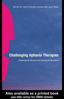 Book Challenging Aphasia Therapies: Broadening the Discourse and Extending the Boundaries by Duchan, Judith Felson
