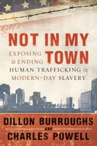 Not in My Town: Exposing and Ending Human Trafficking and Modern-Day Slavery by Dillon Burroughs