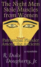 The Night Men Stole Muscles from Women: Patriarchal Plunder Among the Ancients by R. Duke Dougherty, Jr.