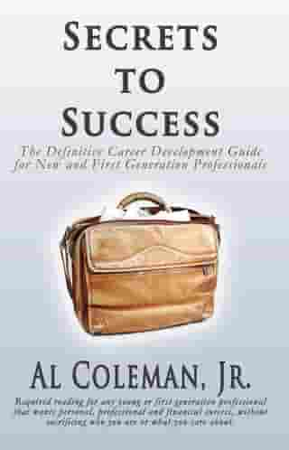 Secrets to Success: The Definitive Career Development Guide for New and First Generation Professionals