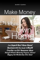 Make Money In Your Own Home: Find Superb Best Home Based Business With This Guide To Wealth Creation And Get Awesome Ideas Throug by Jennifer A. Quintero