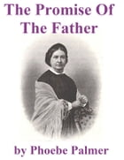 The Promise of the Father: A Neglected Specialty Of The Last Days by Phoebe Palmer