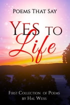 Poems That Say Yes to Life by Hal Weiss