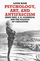 Psychology, Art, and Antifascism: Ernst Kris, E. H. Gombrich, and the Politics of Caricature by Louis Rose