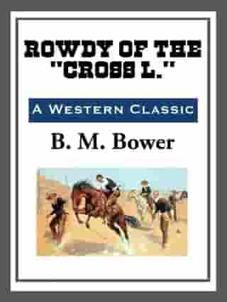 """Rowdy of the """"Cross L."""" by B. M. Bower"""