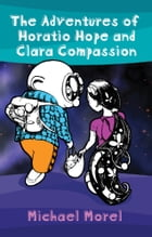 The Adventures of Horatio Hope and Clara Compassion by Michael Morel