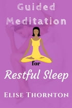 Guided Meditation for Restful Sleep: Guided Meditation, #7 by Elise Thornton