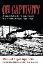 On Captivity: A Spanish Soldier's Experience in a Havana Prison, 1896-1898 by Manuel Ciges Aparicio