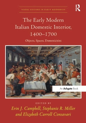 The Early Modern Italian Domestic Interior,  1400?1700 Objects,  Spaces,  Domesticities