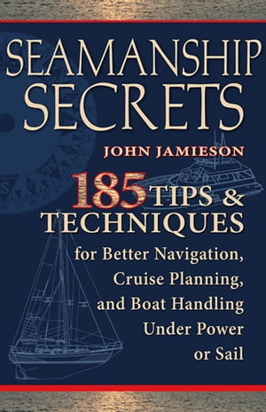 Seamanship Secrets : 185 Tips & Techniques for Better Navigation,  Cruise Planning,  and Boat Handling Under Power or Sail: 185 Tips & Techniques for Be