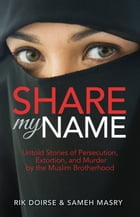 Share My Name: Untold Stories of Persecutin, Extortion and Murder by the Muslim Brotherhood by Rik Doirse