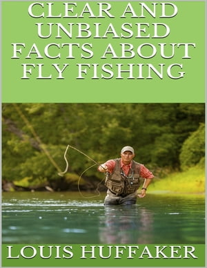 Clear and Unbiased Facts About Fly Fishing by Louis Huffaker