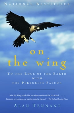 Book On the Wing: To the Edge of the Earth with the Peregrine Falcon by Alan Tennant