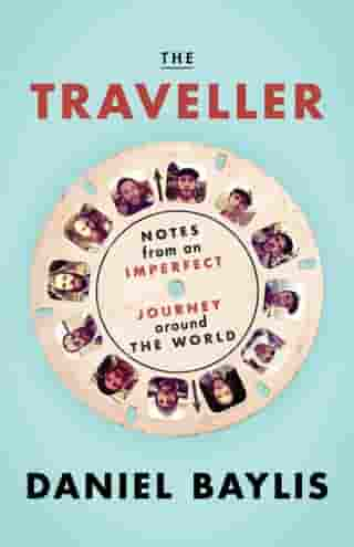 The Traveller: Notes from an Imperfect Journey Around the World by Daniel Baylis