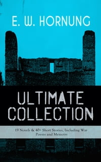 E. W. HORNUNG Ultimate Collection – 19 Novels & 40+ Short Stories, Including War Poems and Memoirs…