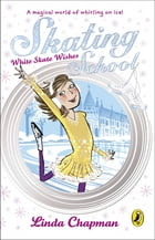 Skating School: White Skate Wishes: White Skate Wishes by Linda Chapman