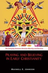 Praying and Believing in Early Christianity: The Interplay between Christian Worship and Doctrine