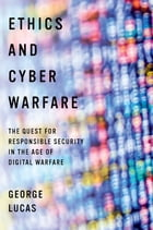 Ethics and Cyber Warfare: The Quest for Responsible Security in the Age of Digital Warfare by George Lucas