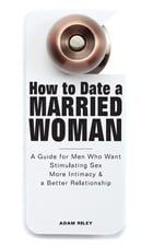 How to Date a Married Woman - A Guide for Men Who Want Stimulating Sex, More Intimacy, and a Better Relationship by Adam Riley