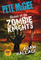 Pete McGee: Dawn of the Zombie Knights by Adam Wallace