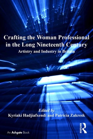 Crafting the Woman Professional in the Long Nineteenth Century Artistry and Industry in Britain