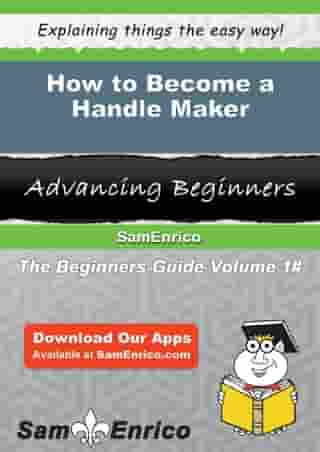 How to Become a Handle Maker: How to Become a Handle Maker by Alba Smyth