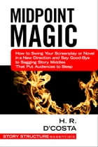 Midpoint Magic: How to Swing Your Screenplay or Novel in a New Direction and Say Good-Bye to Sagging Story Middles T by H. R. D'Costa