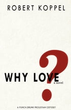 Why Love?: A Punch-Drunk Proustian Odyssey by Robert Koppel
