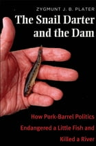 The Snail Darter and the Dam: How Pork-Barrel Politics Endangered a Little Fish and Killed a River by Zygmunt Jan Broel Plater