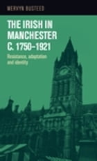 The Irish in Manchester c.1750-1921: Resistance, adaptation and identity by Mervyn Busteed