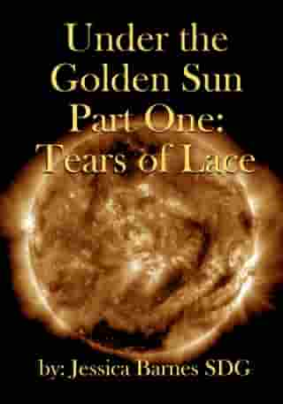 Under the Golden Sun: Part One: Tears of Lace by Jessica Barnes