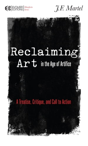 Reclaiming Art in the Age of Artifice A Treatise,  Critique,  and Call to Action
