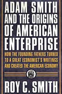 Adam Smith and the Origins of American Enterprise: How America's Industrial Success was Forged by…