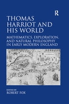 Thomas Harriot and His World: Mathematics, Exploration, and Natural Philosophy in Early Modern…