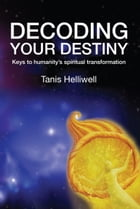 Decoding Your Destiny: Keys to Humanity's Spiritual Transformation by Tanis Helliwell