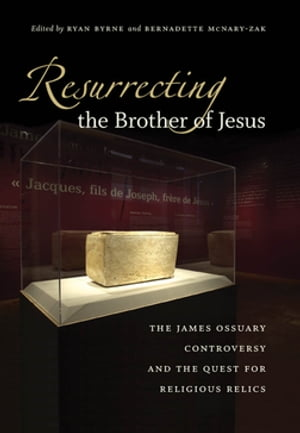 Resurrecting the Brother of Jesus The James Ossuary Controversy and the Quest for Religious Relics