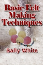 Basic Felt Making Techniques by Sally White