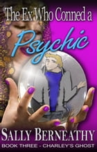 The Ex Who Conned a Psychic: Book Three, Charley's Ghost by Sally Berneathy
