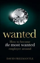 Wanted: How to become the most wanted employee around by David Freemantle