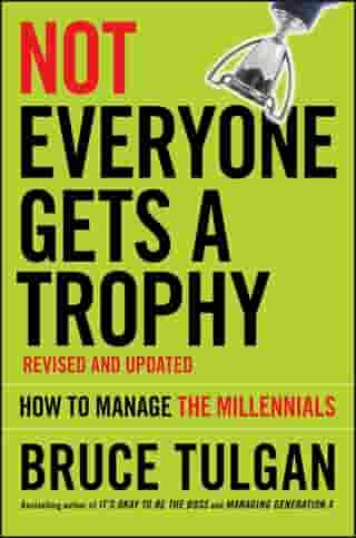 Not Everyone Gets A Trophy: How to Manage the Millennials by Bruce Tulgan