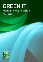 Green IT: Managing your carbon footprint by BCS The Chartered Institute for IT