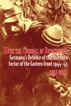 With the Courage of Desperation: Germany's Defence of the Southern Sector of the Eastern Front 1944-45 by Rolf Hinze