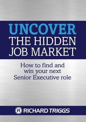 Uncover the Hidden Job Market: How to Find and Win Your next Senior Executive Role by Richard Triggs