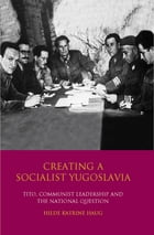 Creating a Socialist Yugoslavia: Tito, Communist Leadership and the National Question by Hilde Katrine Haug