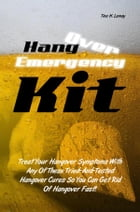 Hangover Emergency Kit: Treat Your Hangover Symptoms With Any Of These Tried-And-Tested Hangover Cures So You Can Get Rid Of by Tina H. Lemay