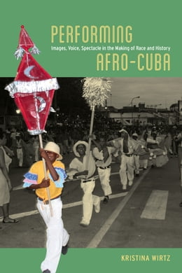 Book Performing Afro-Cuba: Image, Voice, Spectacle in the Making of Race and History by Kristina Wirtz